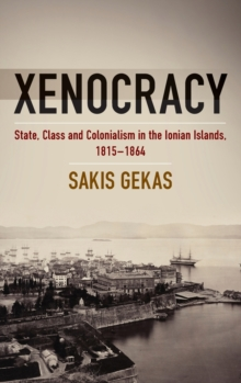 Xenocracy : State, Class, and Colonialism in the Ionian Islands, 1815-1864, Hardback Book
