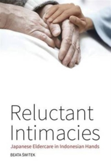 Reluctant Intimacies : Japanese Eldercare in Indonesian Hands, Hardback Book