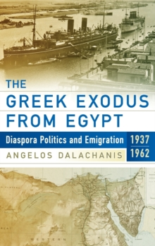 The Greek Exodus from Egypt : Diaspora Politics and Emigration, 1937-1962, Hardback Book