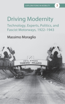 Driving Modernity : Technology, Experts, Politics, and Fascist Motorways, 1922-1943, Hardback Book
