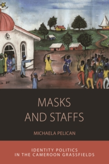 Masks and Staffs : Identity Politics in the Cameroon Grassfields, Paperback Book
