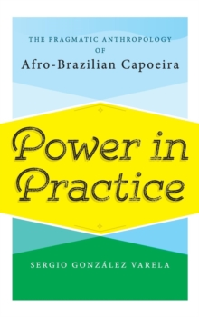 Power in Practice : The Pragmatic Anthropology of Afro-Brazilian Capoeira, Hardback Book