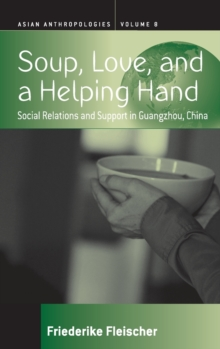 Soup, Love, and a Helping Hand : Social Relations and Support in Guangzhou, China, Hardback Book