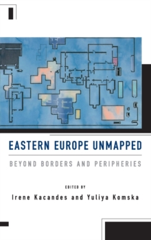 Eastern Europe Unmapped : Beyond Borders and Peripheries, Hardback Book