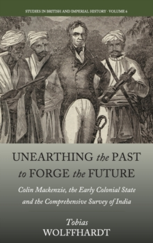 Unearthing the Past to Forge the Future : Colin Mackenzie, the Early Colonial State, and the Comprehensive Survey of India, Hardback Book