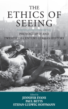 The Ethics of Seeing : Photography and Twentieth-Century German History, Hardback Book