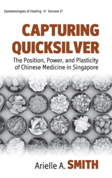 Capturing Quicksilver : The Position, Power, and Plasticity of Chinese Medicine in Singapore, Hardback Book