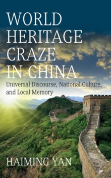 World Heritage Craze in China : Universal Discourse, National Culture and Local Memory, Hardback Book