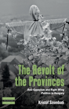 The Revolt of the Provinces : Anti-Gypsyism and Right-Wing Politics in Hungary, Hardback Book