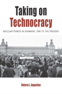 Taking on Technocracy : Nuclear Power in Germany, 1945 to the Present, EPUB eBook
