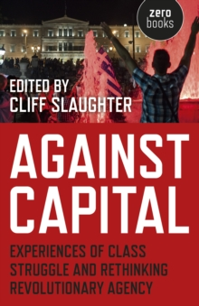 Against Capital : Experiences of Class Struggle and Rethinking Revolutionary Agency, Paperback / softback Book