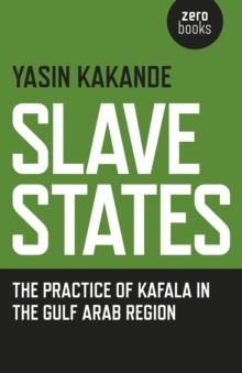 Slave States : The Practice of Kafala in the Gulf Arab Region, Paperback Book