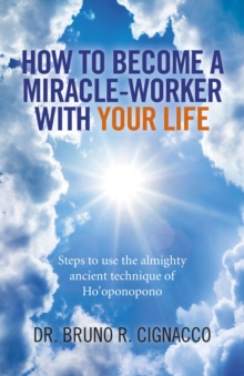 How to Become a Miracle-Worker with Your Life : Steps to Use the Almighty Ancient Technique of Ho'oponopono, Paperback / softback Book