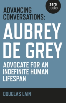 Advancing Conversations : Aubrey de Grey - Advocate for an Indefinite Human Lifespan, Paperback / softback Book