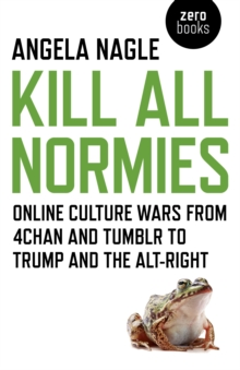 Kill All Normies : Online Culture Wars from 4chan and Tumblr to Trump and the Alt-Right, Paperback Book