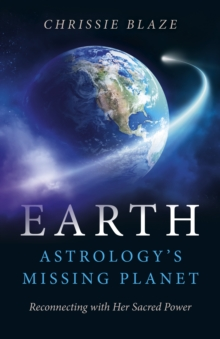 Earth: Astrology's Missing Planet : Reconnecting with Her Sacred Power, Paperback Book