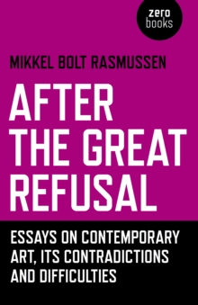 After the Great Refusal : Essays on Contemporary Art, Its Contradictions and Difficulties,  Book