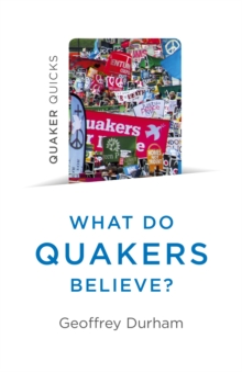 Quaker Quicks - What Do Quakers Believe? : Everything you always wanted to know about Quakerism, Paperback / softback Book