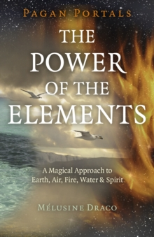 Pagan Portals - The Power of the Elements - The Magical Approach to Earth, Air, Fire, Water & Spirit, Paperback / softback Book