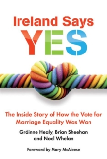 Ireland Says Yes : The Inside Story of How the Vote for Marriage Equality Was Won, Paperback Book
