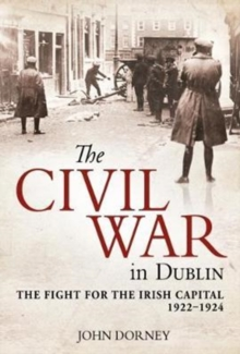 The Civil War in Dublin : The Fight for the Irish Capital, 1922-1924, Paperback Book