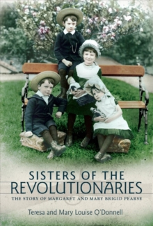 Sisters of the Revolutionaries : The Story of Margaret and Mary Brigid Pearse, Paperback Book