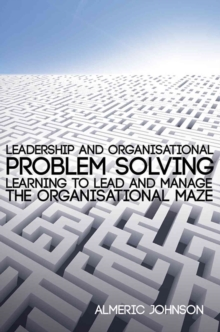 Leadership and Organisational Problem Solving : Learning to Lead and Manage the Organisational Maze, Paperback Book