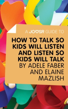 A Joosr Guide to... How to Talk So Kids Will Listen and Listen So Kids Will Talk by Faber & Mazlish, EPUB eBook