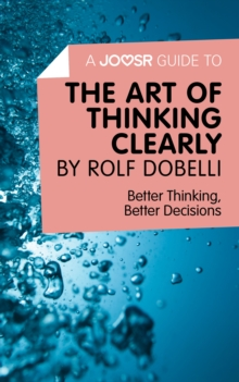 A Joosr Guide to... The Art of Thinking Clearly by Rolf Dobelli : Better Thinking, Better Decisions, EPUB eBook