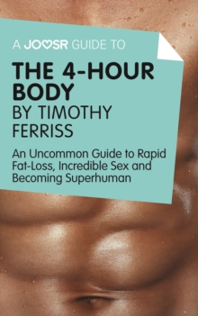 A Joosr Guide to... The 4-Hour Body by Timothy Ferriss : An Uncommon Guide to Rapid Fat-Loss, Incredible Sex and Becoming Superhuman, EPUB eBook