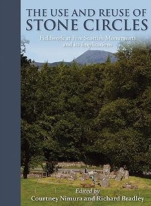 The Use and Reuse of Stone Circles : Fieldwork at five Scottish monuments and its implications, Paperback Book