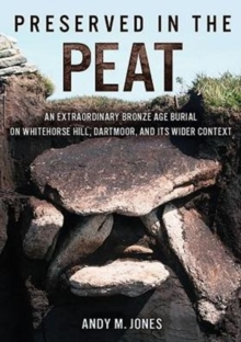 Preserved in the Peat : An Extraordinary Bronze Age Burial on Whitehorse Hill, Dartmoor, and its Wider Context, Hardback Book