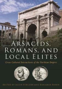 Arsacids, Romans and Local Elites : Cross-Cultural Interactions of the Parthian Empire, Paperback / softback Book
