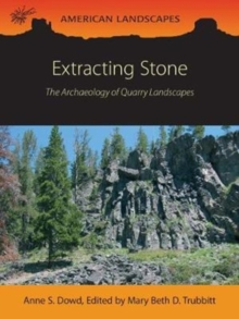 Extracting Stone : The Archaeology of Quarry Landscapes, Paperback Book
