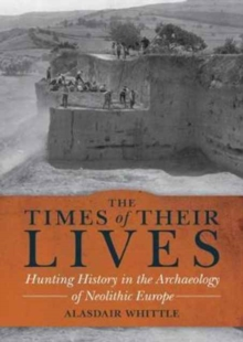 The Times of their Lives : Hunting History in the Archaeology of Neolithic Europe, Hardback Book