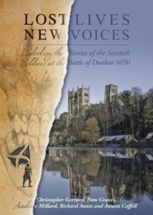 Lost Lives, New Voices : Unlocking the Stories of the Scottish Soldiers at the Battle of Dunbar 1650, Paperback / softback Book