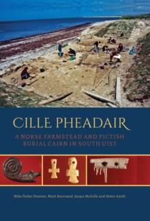 Cille Pheadair : a Norse Farmstead and Pictish Burial Cairn in South Uist, PDF eBook