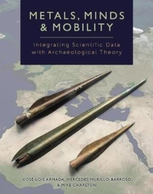 Metals, Minds and Mobility : Integrating Scientific Data with Archaeological Theory, Hardback Book