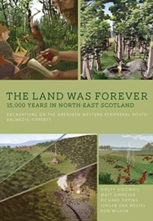 The Land Was Forever: 15000 Years in North-East Scotland : Excavations on the Aberdeen Western Peripheral Route/Balmedie-Tipperty, Hardback Book