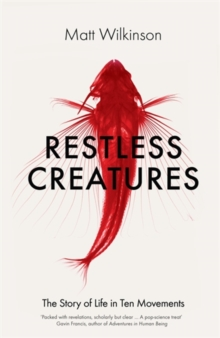 Restless Creatures : The Story of Life in Ten Movements, Hardback Book