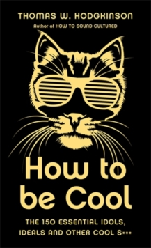 How to be Cool : The 150 Essential Idols, Ideals and Other Cool S***, Hardback Book