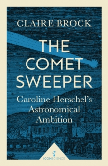 The Comet Sweeper (Icon Science) : Caroline Herschel's Astronomical Ambition, EPUB eBook