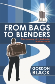 From Bags to Blenders : The Journey of a Yorkshire Businessman, Paperback Book