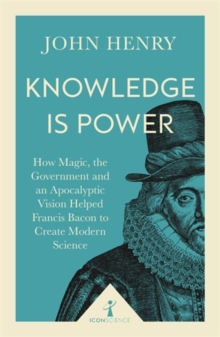 Knowledge is Power : How Magic, the Government and an Apocalyptic Vision Helped Francis Bacon to Create Modern Science, Paperback Book