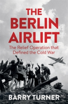 The Berlin Airlift : The Relief Operation That Defined the Cold War, Hardback Book