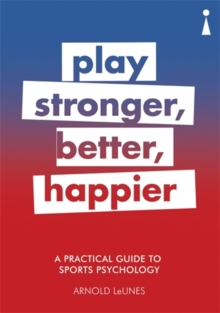 A Practical Guide to Sport Psychology : Play Stronger, Better, Happier, Paperback / softback Book