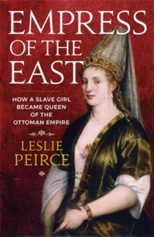 Empress of the East : How a Slave Girl Became Queen of the Ottoman Empire, Hardback Book