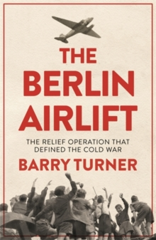 The Berlin Airlift : The Relief Operation that Defined the Cold War, Paperback / softback Book