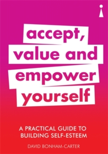A Practical Guide to Building Self-Esteem : Accept, Value and Empower Yourself, Paperback / softback Book