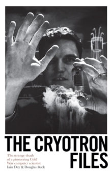The Cryotron Files : The strange death of a pioneering Cold War computer scientist, Hardback Book